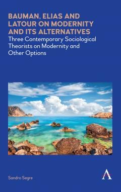 Bauman, Elias and Latour on Modernity and Its Alternatives