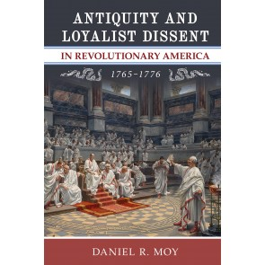 Antiquity and Loyalist Dissent in Revolutionary America, 1765–1776